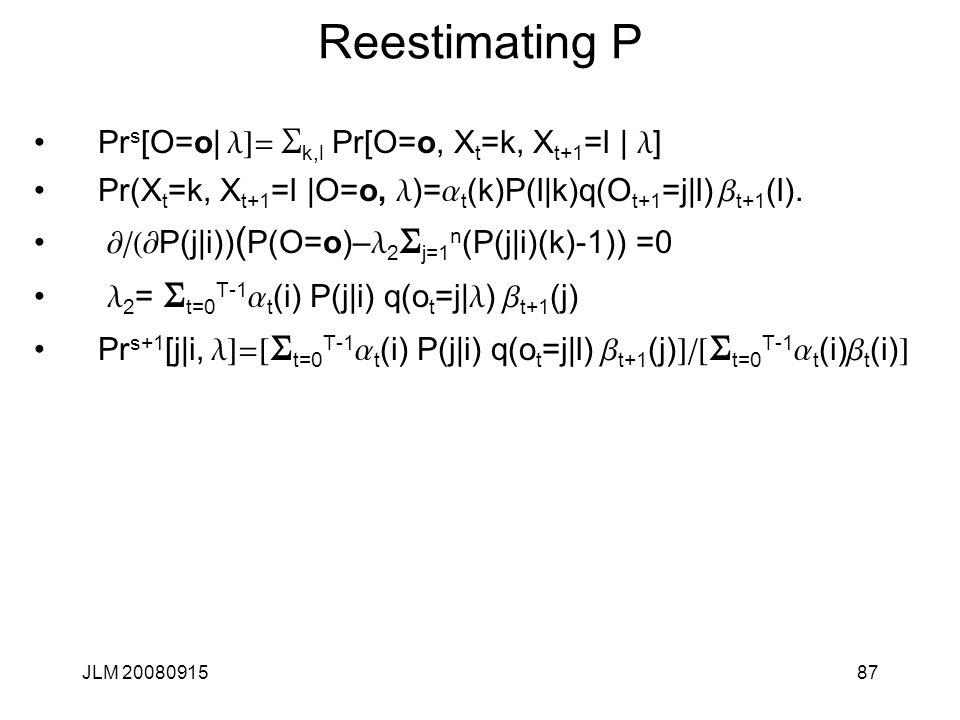 JLM 2008091587 Reestimating P Pr s [O=o| l]= S k,l Pr[O=o, X t =k, X t+1 =l | l ] Pr(X t =k, X t+1 =l |O=o, l )= a t (k)P(l|k)q(O t+1 =j|l) b t+1 (l).