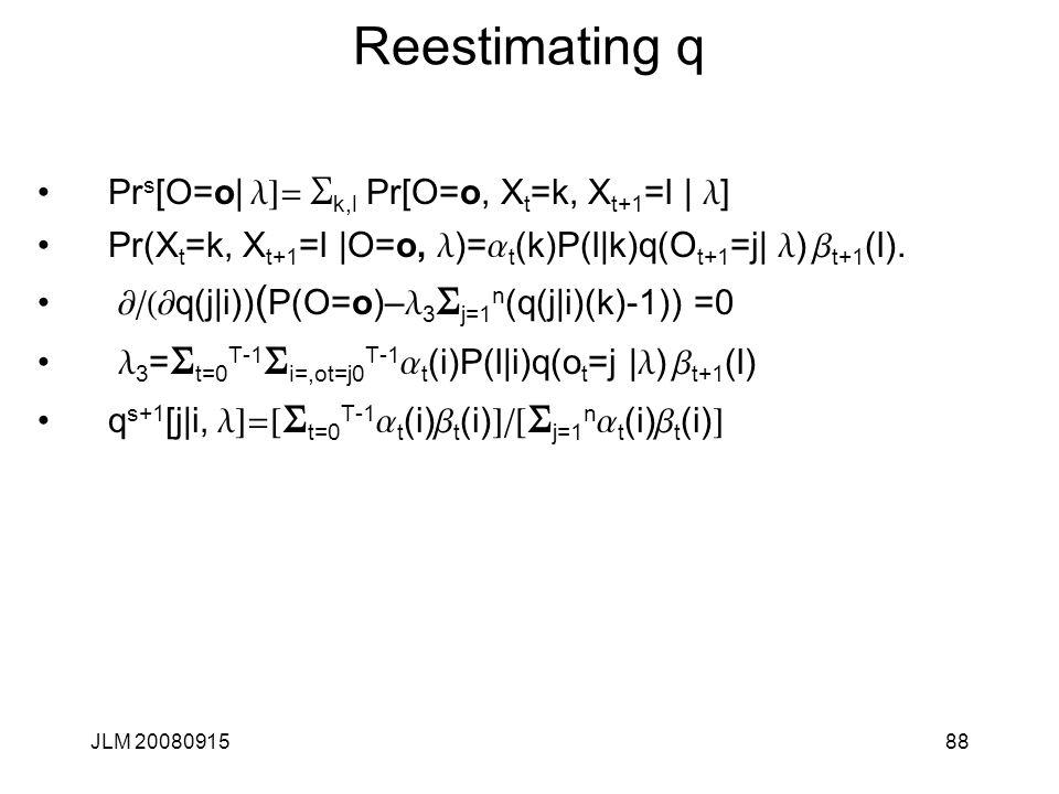 JLM 2008091588 Reestimating q Pr s [O=o| l]= S k,l Pr[O=o, X t =k, X t+1 =l | l ] Pr(X t =k, X t+1 =l |O=o, l )= a t (k)P(l|k)q(O t+1 =j| l ) b t+1 (l