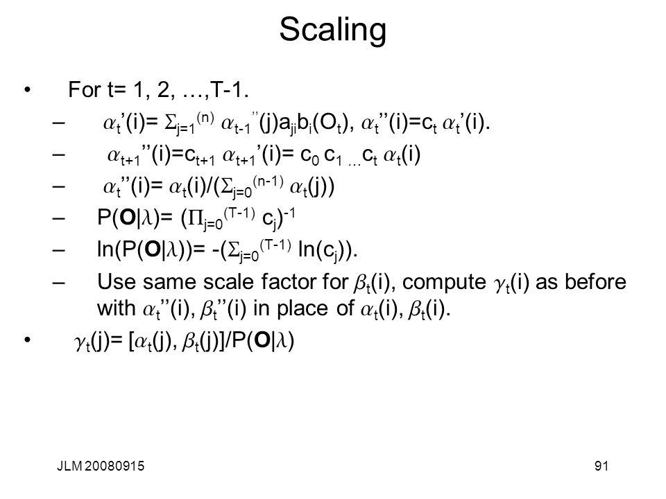 JLM 2008091591 Scaling For t= 1, 2, …,T-1. – a t '(i)= S j=1 (n) a t-1 '' (j)a ji b i (O t ), a t ''(i)=c t a t '(i). – a t+1 ''(i)=c t+1 a t+1 '(i)=