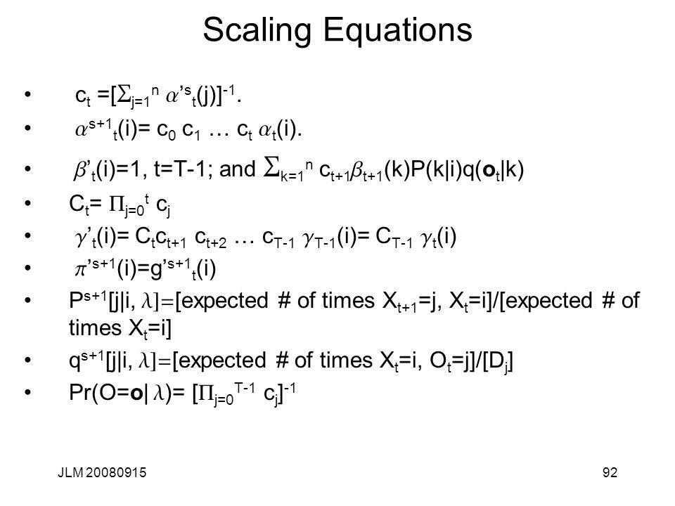 JLM 2008091592 Scaling Equations c t =[ S j=1 n a ' s t (j)] -1. a s+1 t (i)= c 0 c 1 … c t a t (i). b ' t (i)=1, t=T-1; and S k=1 n c t+1 b t+1 (k)P(