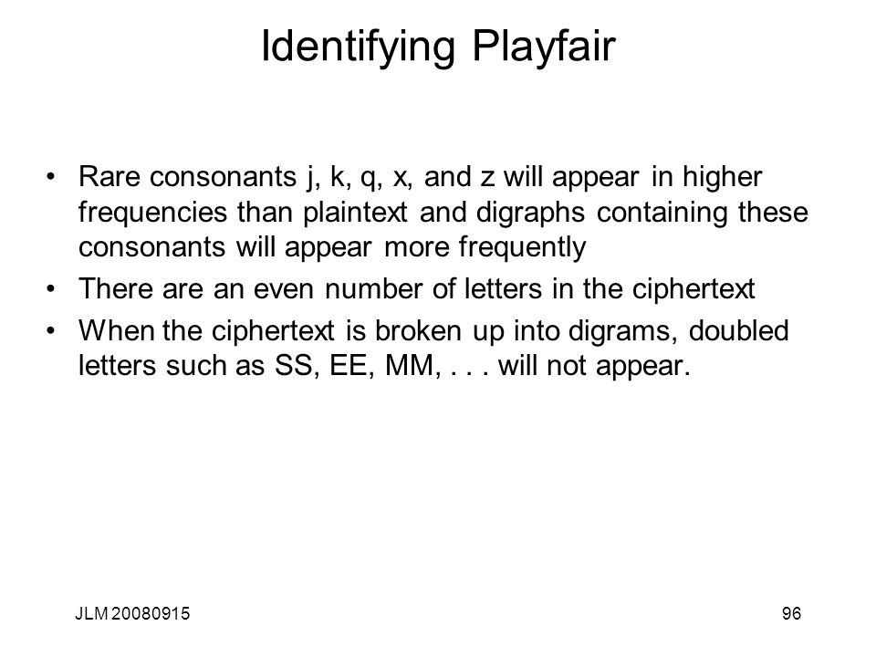 JLM 2008091596 Identifying Playfair Rare consonants j, k, q, x, and z will appear in higher frequencies than plaintext and digraphs containing these c