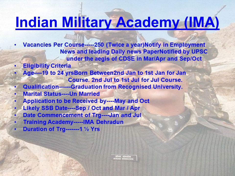 Indian Military Academy (IMA) Vacancies Per Course-----250 (Twice a year)Notify in Employment News and leading Daily news PaperNotified by UPSC under the aegis of CDSE in Mar/Apr and Sep/Oct Eligibility Criteria Age----19 to 24 yrsBorn Between2nd Jan to 1st Jan for Jan Course.