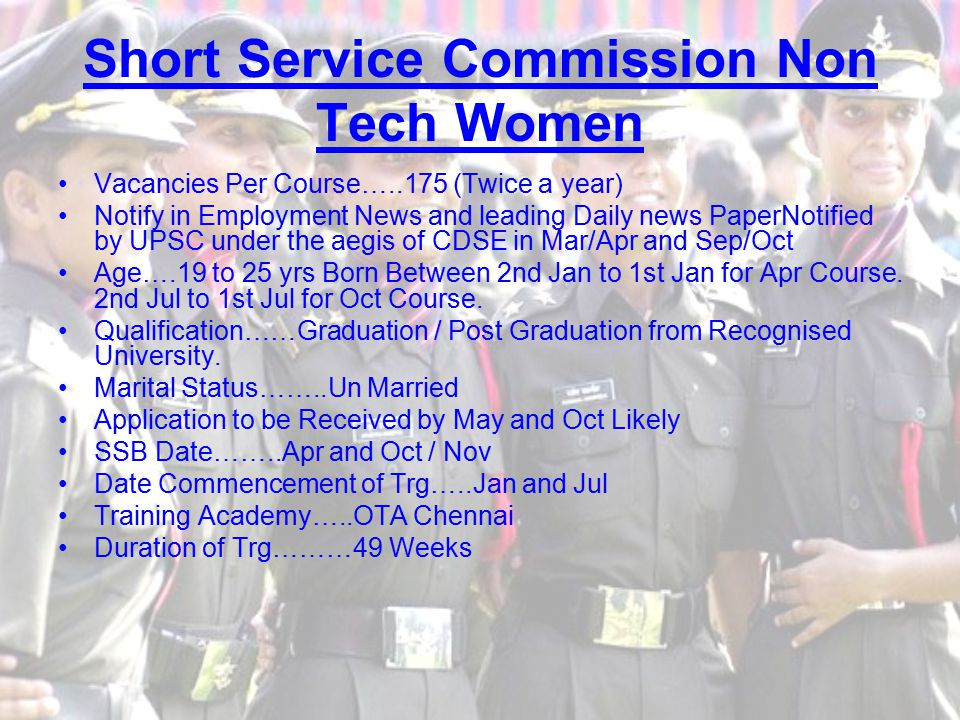 Short Service Commission Non Tech Women Vacancies Per Course…..175 (Twice a year) Notify in Employment News and leading Daily news PaperNotified by UPSC under the aegis of CDSE in Mar/Apr and Sep/Oct Age….19 to 25 yrs Born Between 2nd Jan to 1st Jan for Apr Course.