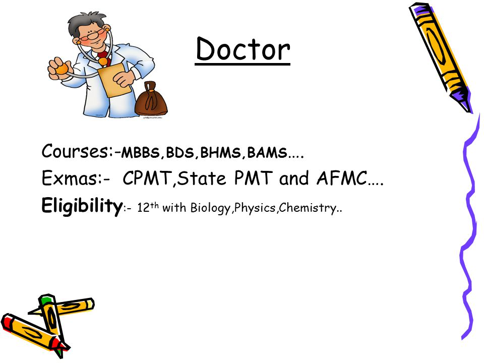 Doctor Courses:- MBBS,BDS,BHMS,BAMS …. Exmas:- CPMT,State PMT and AFMC….