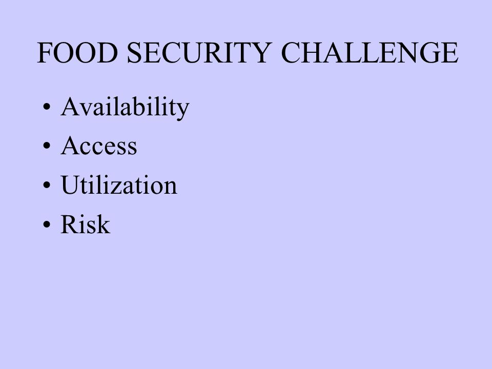 FOOD SECURITY CHALLENGE Availability Access Utilization Risk