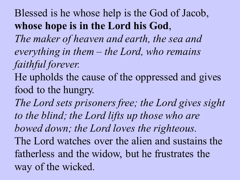 Blessed is he whose help is the God of Jacob, whose hope is in the Lord his God, The maker of heaven and earth, the sea and everything in them – the L