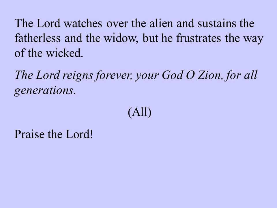The Lord watches over the alien and sustains the fatherless and the widow, but he frustrates the way of the wicked.