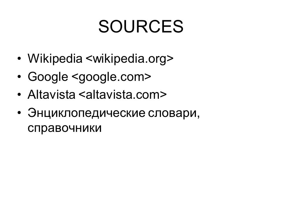 SOURCES Wikipedia Google Altavista Энциклопедические словари, справочники