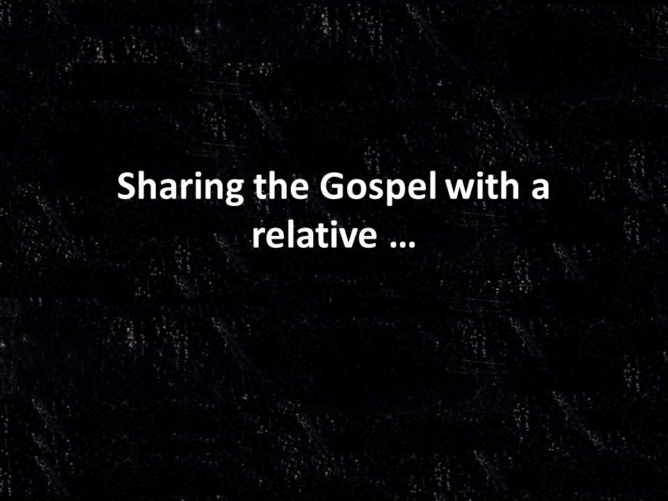 Sharing the Gospel with a relative …
