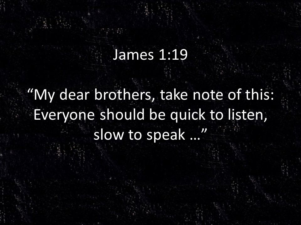 James 1:19 My dear brothers, take note of this: Everyone should be quick to listen, slow to speak …