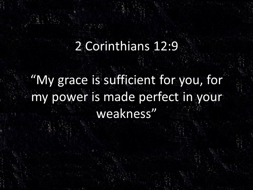 2 Corinthians 12:9 My grace is sufficient for you, for my power is made perfect in your weakness