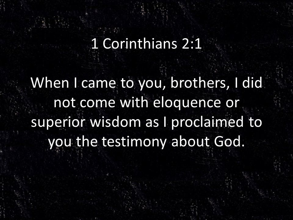 1 Corinthians 2:1 When I came to you, brothers, I did not come with eloquence or superior wisdom as I proclaimed to you the testimony about God.