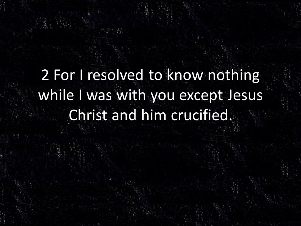 2 For I resolved to know nothing while I was with you except Jesus Christ and him crucified.