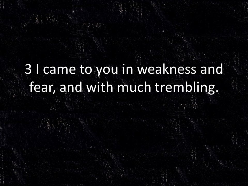 3 I came to you in weakness and fear, and with much trembling.