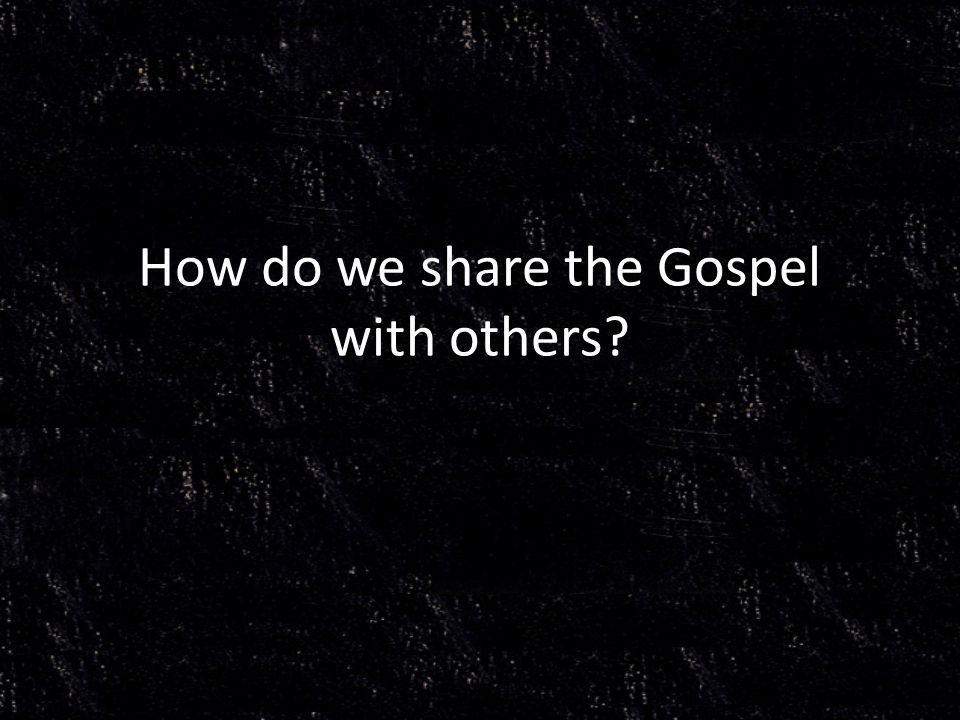 How do we share the Gospel with others