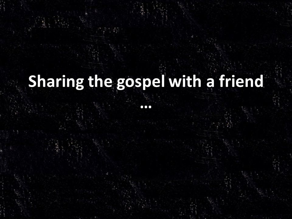 Sharing the gospel with a friend …