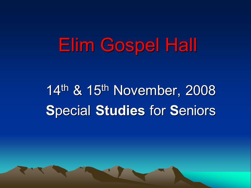 Elim Gospel Hall 14 th & 15 th November, 2008 Special Studies for Seniors