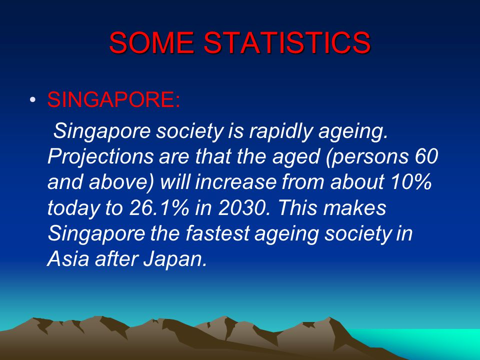 SOME STATISTICS SINGAPORE: Singapore society is rapidly ageing.