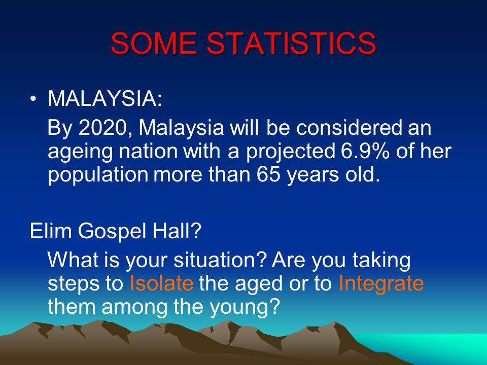 SOME STATISTICS MALAYSIA: By 2020, Malaysia will be considered an ageing nation with a projected 6.9% of her population more than 65 years old.