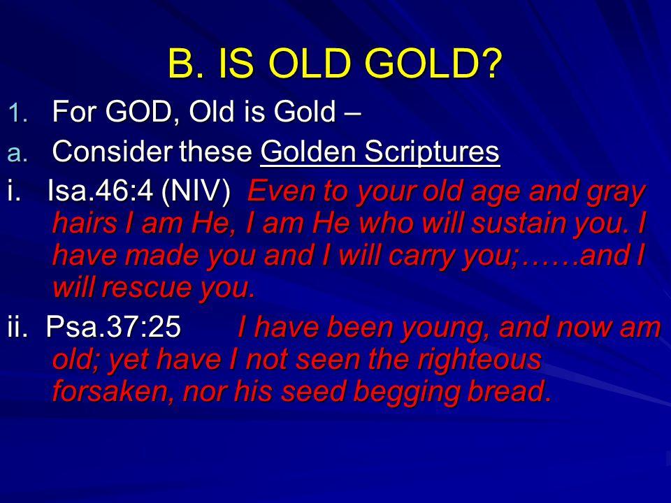 B. IS OLD GOLD. 1. F or GOD, Old is Gold – a. C onsider these Golden Scriptures i.