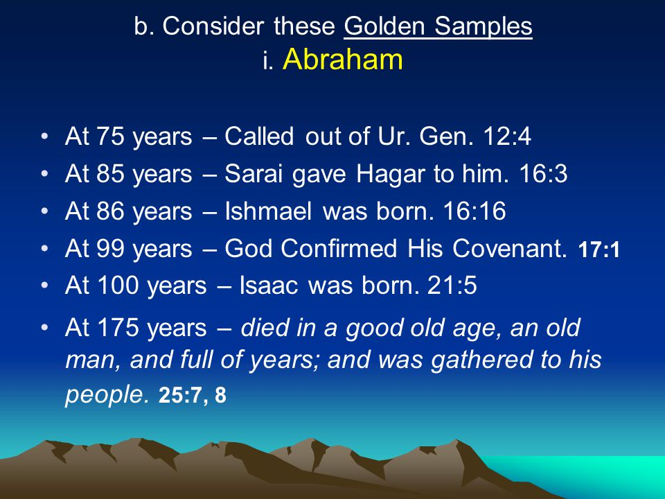 b. Consider these Golden Samples i. Abraham At 75 years – Called out of Ur. Gen. 12:4 At 85 years – Sarai gave Hagar to him. 16:3 At 86 years – Ishmae