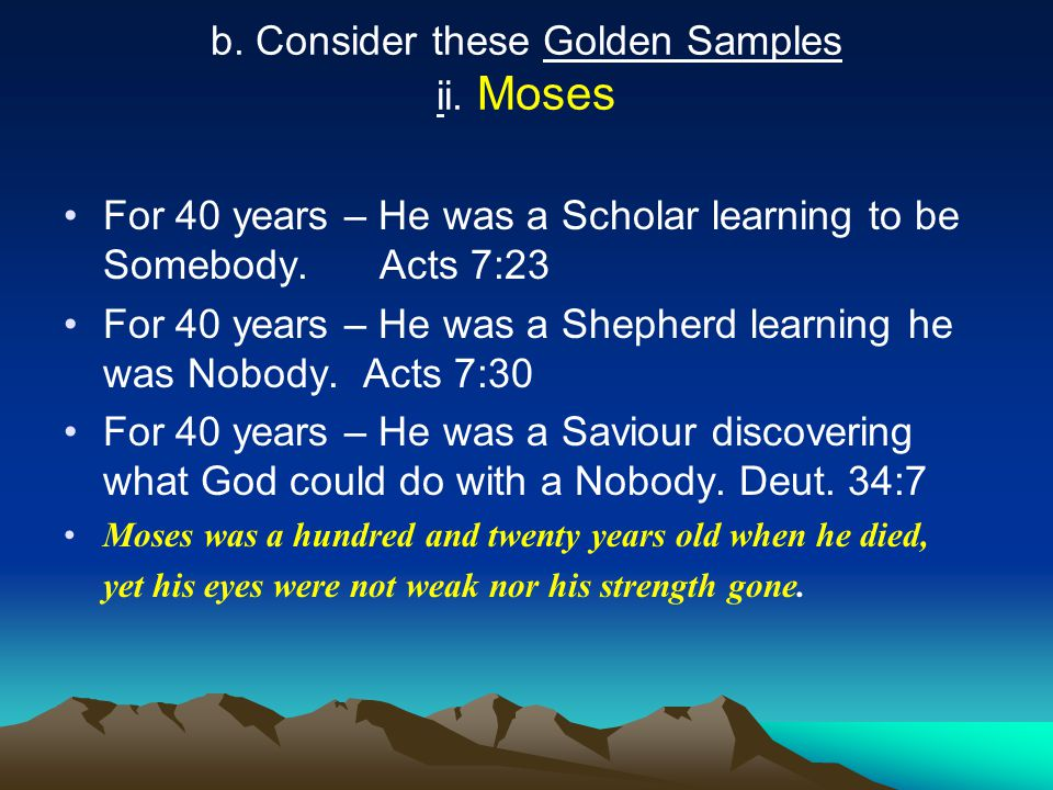 b. Consider these Golden Samples ii. Moses For 40 years – He was a Scholar learning to be Somebody.Acts 7:23 For 40 years – He was a Shepherd learning