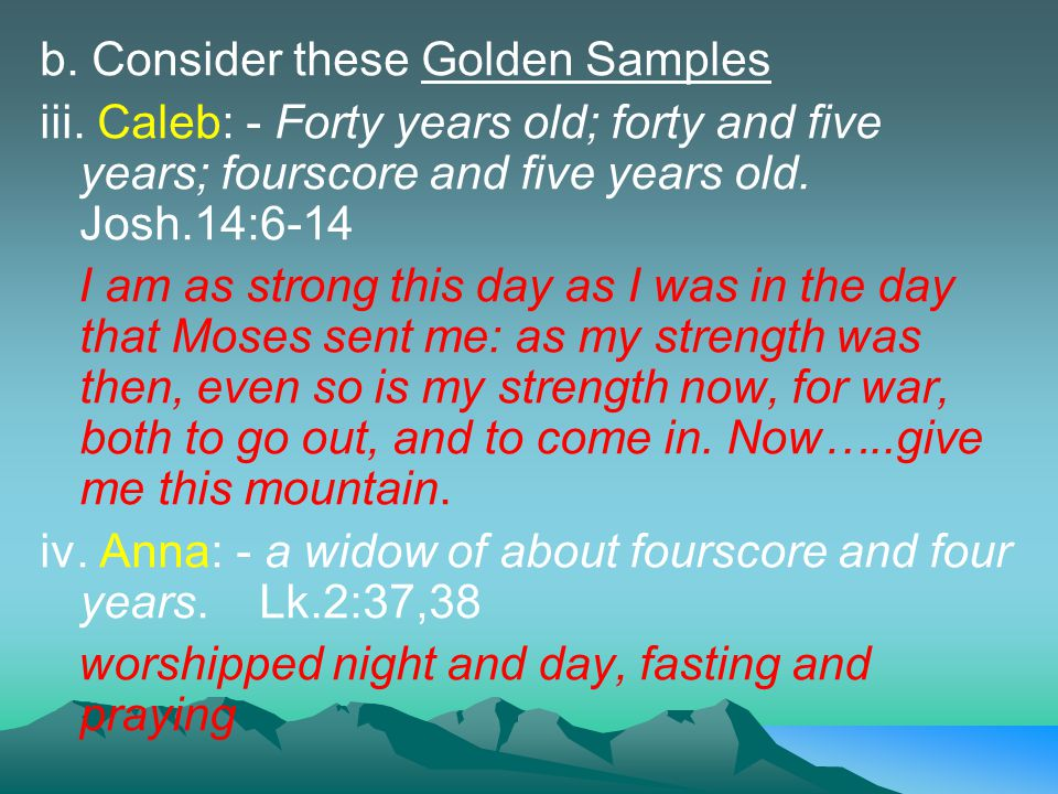 b. Consider these Golden Samples iii. Caleb: - Forty years old; forty and five years; fourscore and five years old. Josh.14:6-14 I am as strong this d