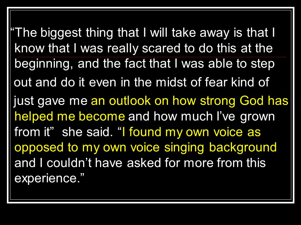 The biggest thing that I will take away is that I know that I was really scared to do this at the beginning, and the fact that I was able to step out and do it even in the midst of fear kind of just gave me an outlook on how strong God has helped me become and how much I've grown from it she said.