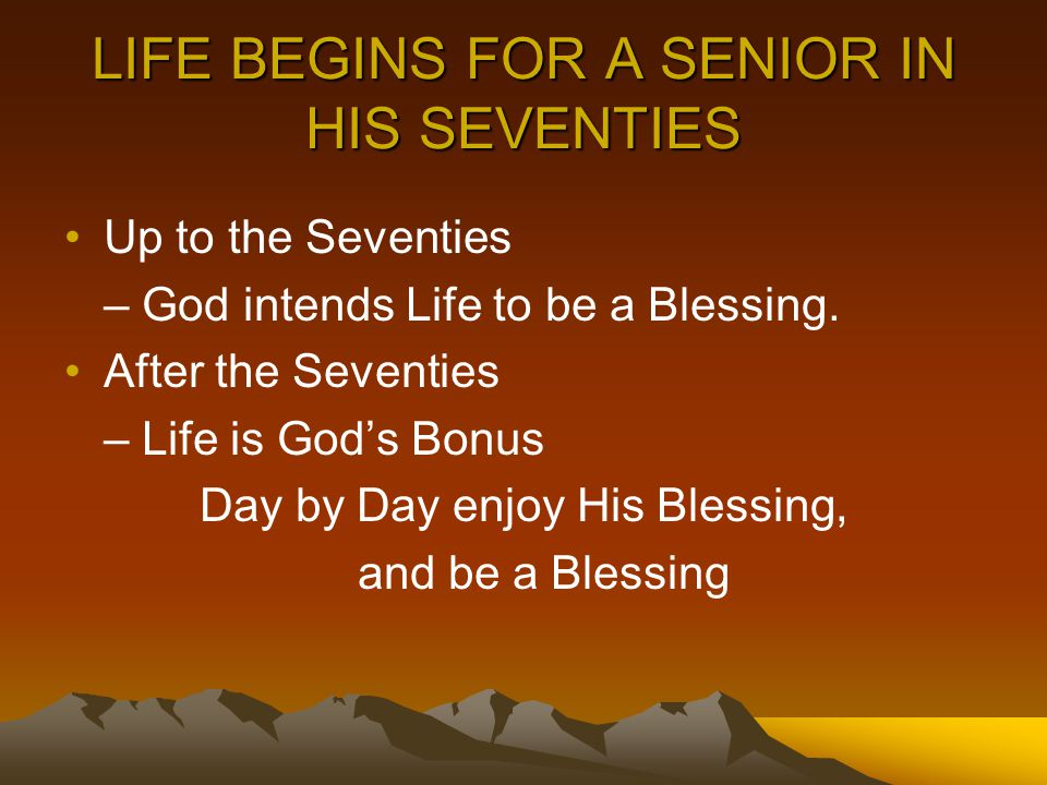 LIFE BEGINS FOR A SENIOR IN HIS SEVENTIES Up to the Seventies – God intends Life to be a Blessing. After the Seventies – Life is God's Bonus Day by Da