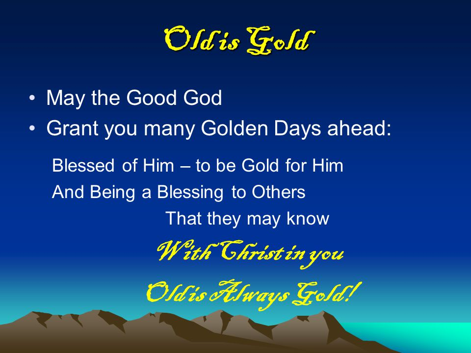 Old is Gold May the Good God Grant you many Golden Days ahead: Blessed of Him – to be Gold for Him And Being a Blessing to Others That they may know With Christ in you Old is Always Gold!