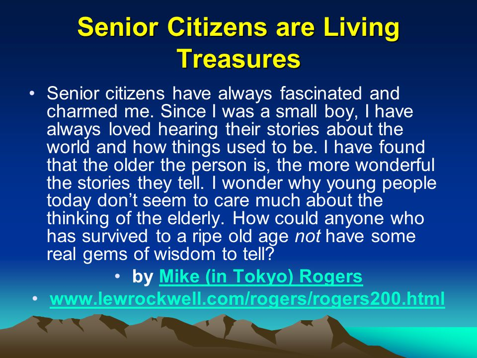 Senior Citizens are Living Treasures Senior citizens have always fascinated and charmed me.