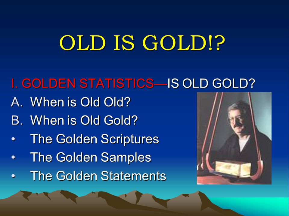 OLD IS GOLD!. I. GOLDEN STATISTICS—IS OLD GOLD. A.When is Old Old.