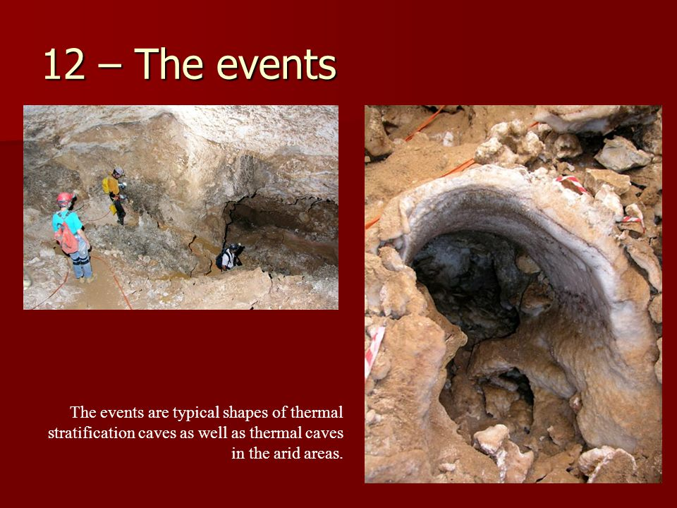12 – The events The events are typical shapes of thermal stratification caves as well as thermal caves in the arid areas.
