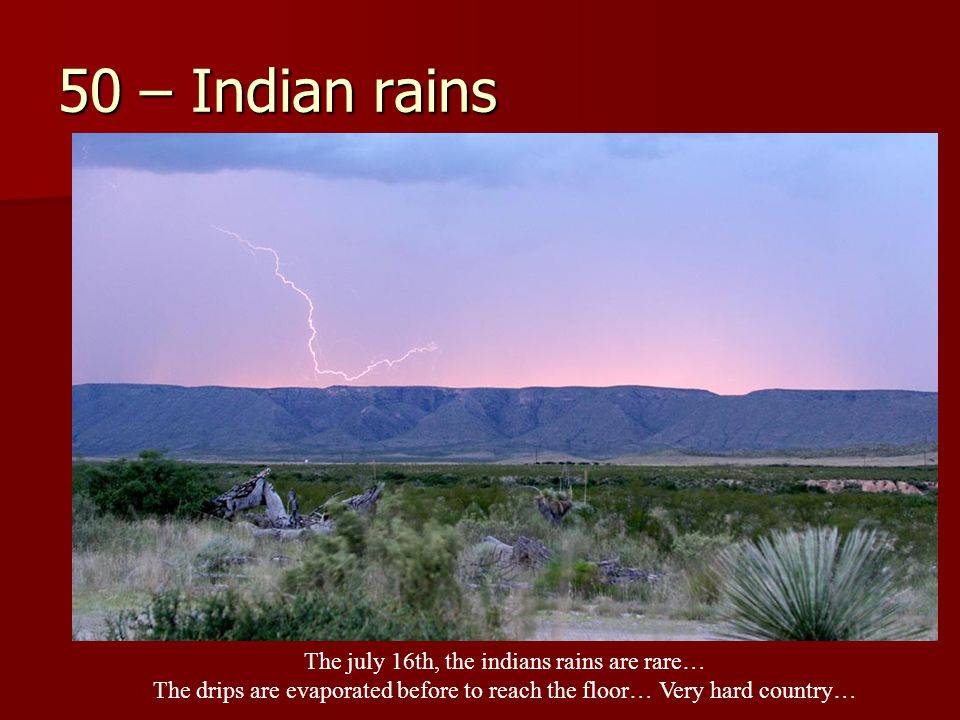 50 – Indian rains The july 16th, the indians rains are rare… The drips are evaporated before to reach the floor… Very hard country…
