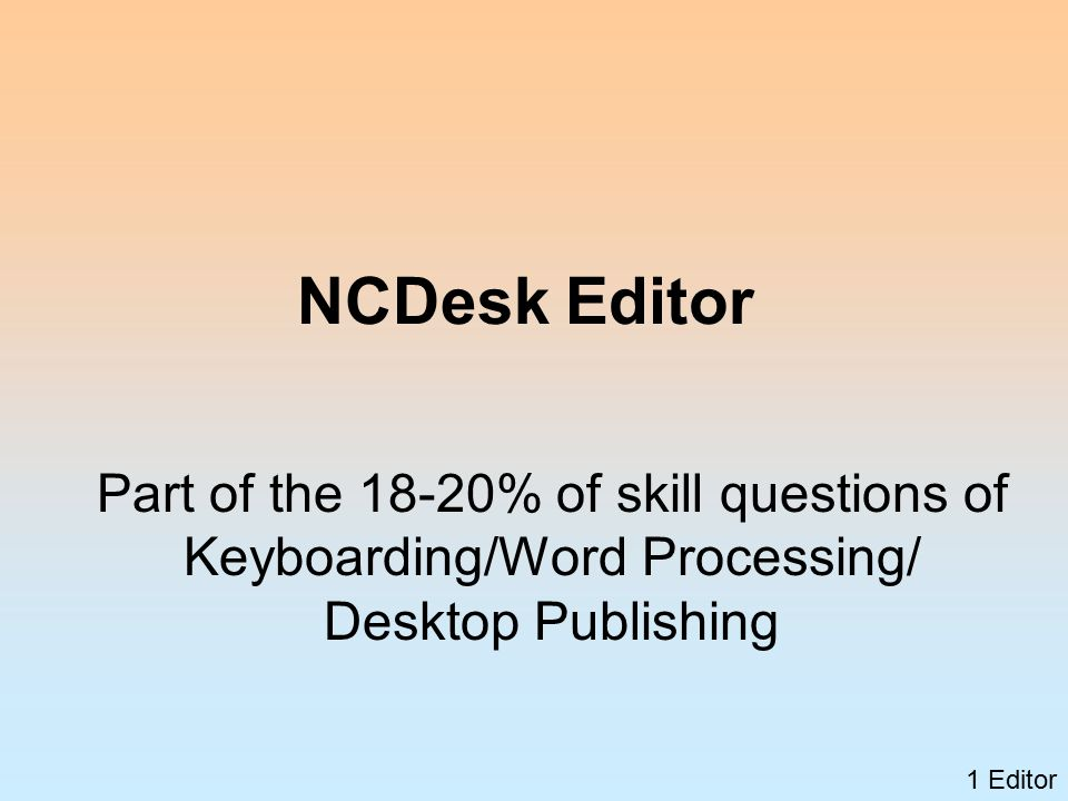 1 Editor NCDesk Editor Part of the 18-20% of skill questions of Keyboarding/Word Processing/ Desktop Publishing