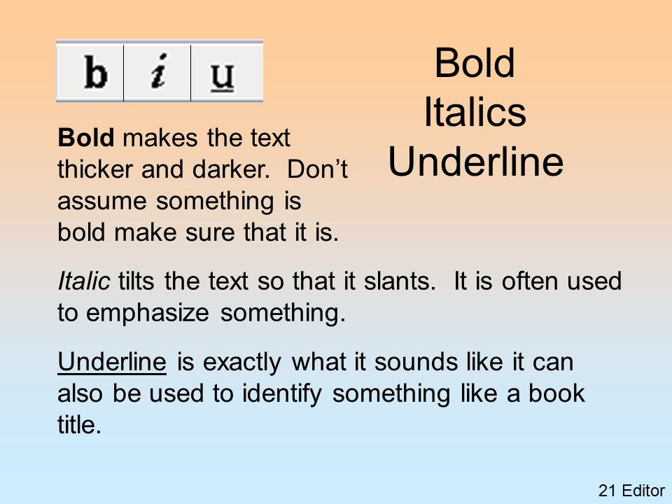 21 Editor Bold Italics Underline Bold makes the text thicker and darker.