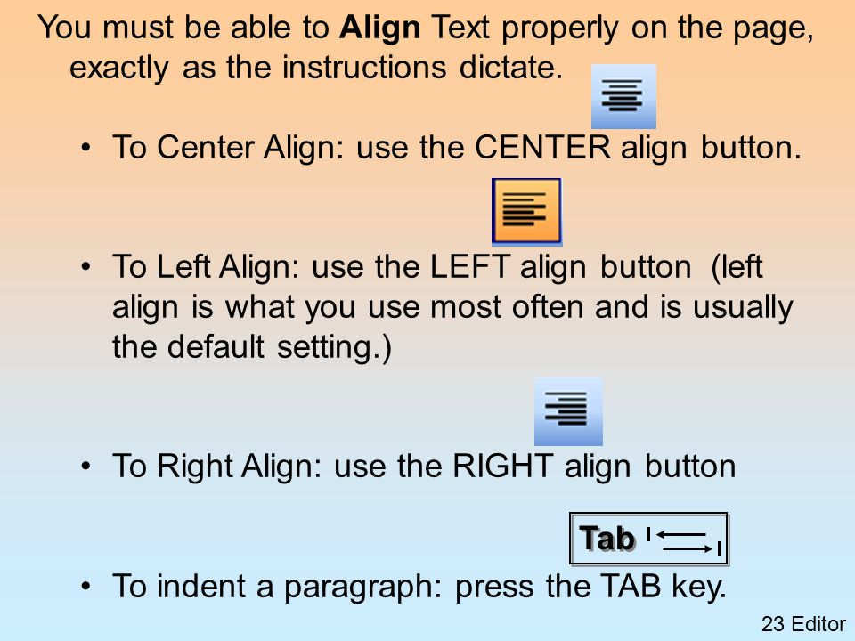 23 Editor You must be able to Align Text properly on the page, exactly as the instructions dictate.