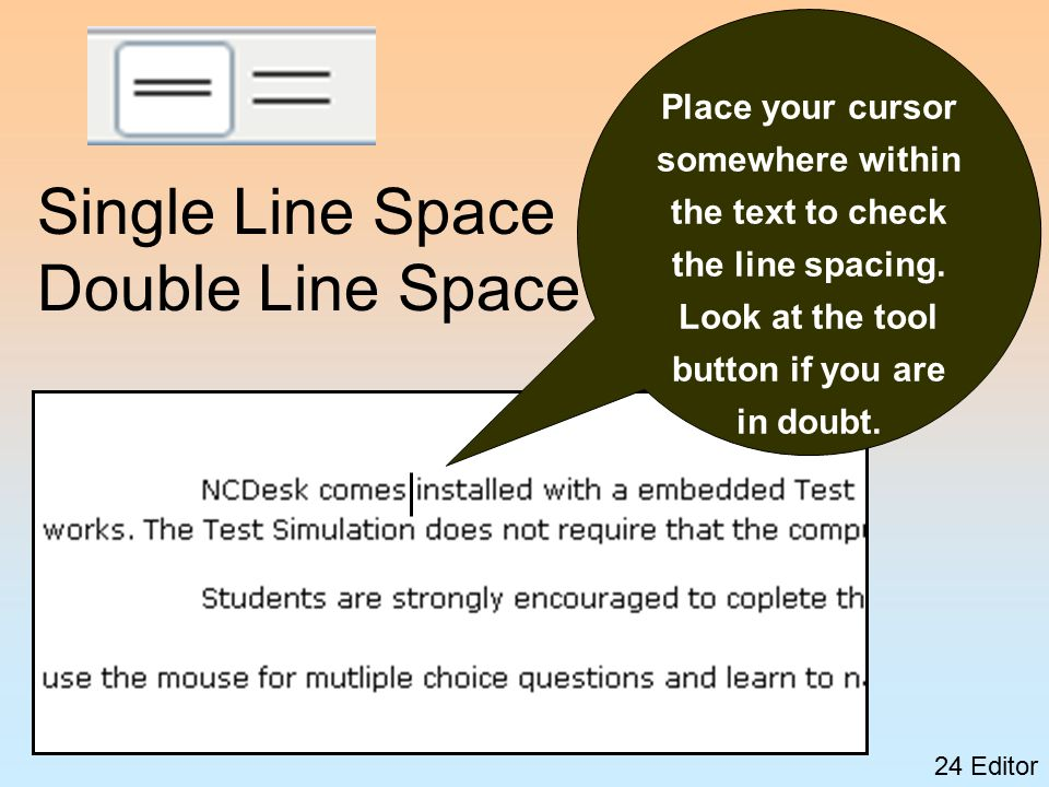 24 Editor Single Line Space Double Line Space Place your cursor somewhere within the text to check the line spacing.