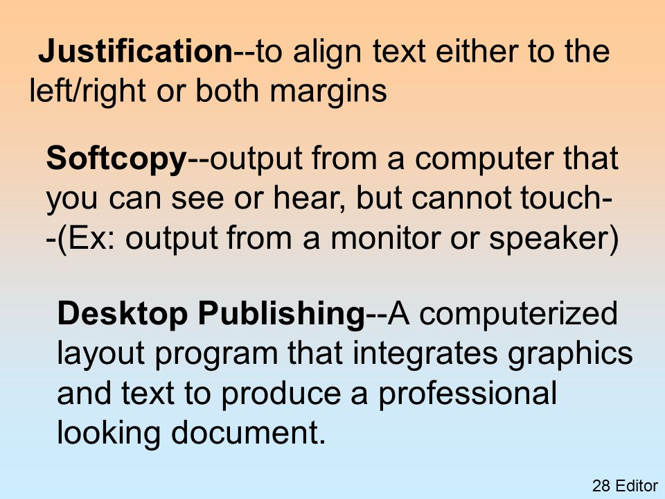 28 Editor Justification--to align text either to the left/right or both margins Softcopy--output from a computer that you can see or hear, but cannot touch- -(Ex: output from a monitor or speaker) Desktop Publishing--A computerized layout program that integrates graphics and text to produce a professional looking document.