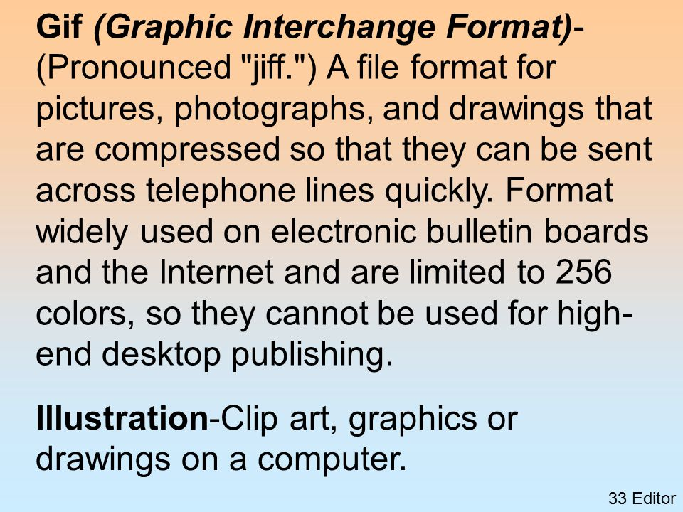 33 Editor Gif (Graphic Interchange Format)- (Pronounced jiff. ) A file format for pictures, photographs, and drawings that are compressed so that they can be sent across telephone lines quickly.