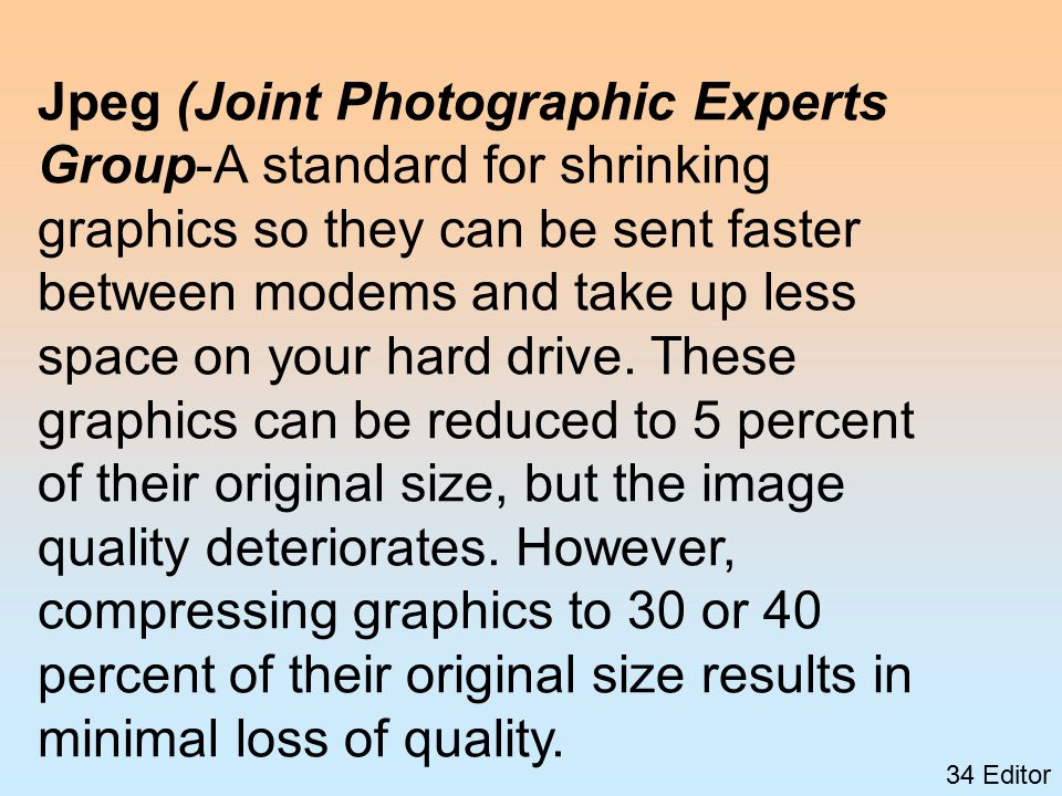 34 Editor Jpeg (Joint Photographic Experts Group-A standard for shrinking graphics so they can be sent faster between modems and take up less space on your hard drive.
