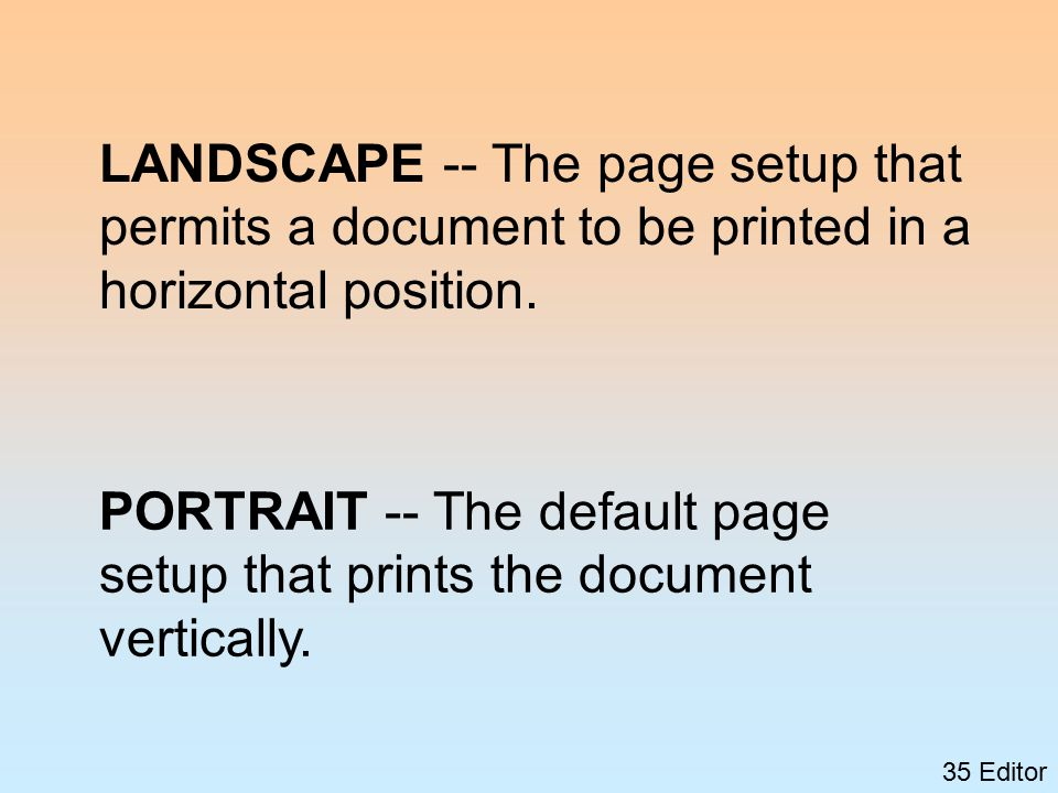35 Editor LANDSCAPE -- The page setup that permits a document to be printed in a horizontal position.