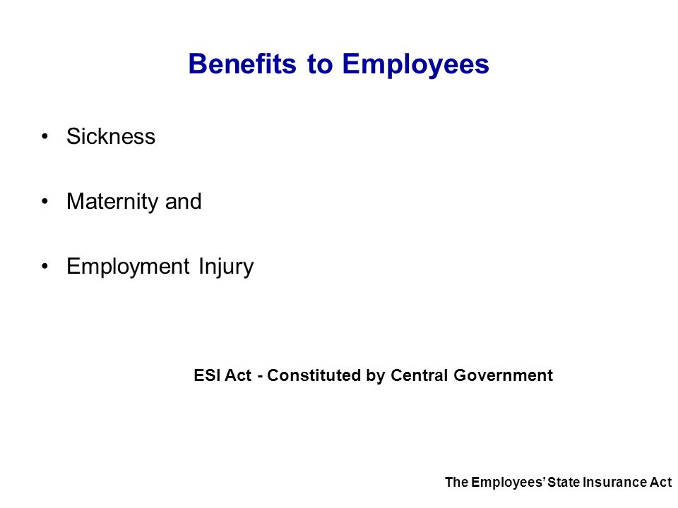 Benefits to Employees Sickness Maternity and Employment Injury ESI Act - Constituted by Central Government The Employees' State Insurance Act