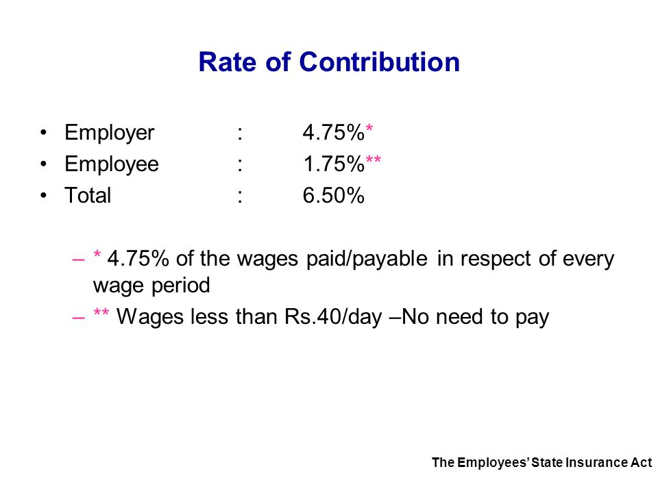 Rate of Contribution Employer:4.75%* Employee:1.75%** Total: 6.50% –* 4.75% of the wages paid/payable in respect of every wage period –** Wages less t
