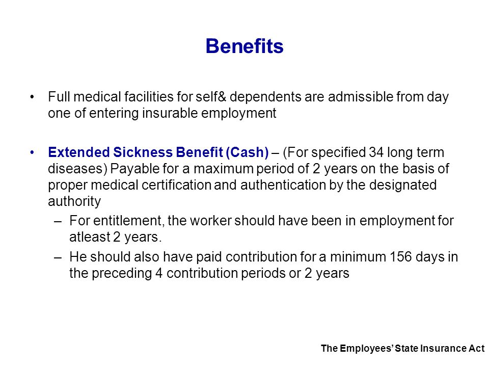 Benefits Full medical facilities for self& dependents are admissible from day one of entering insurable employment Extended Sickness Benefit (Cash) –
