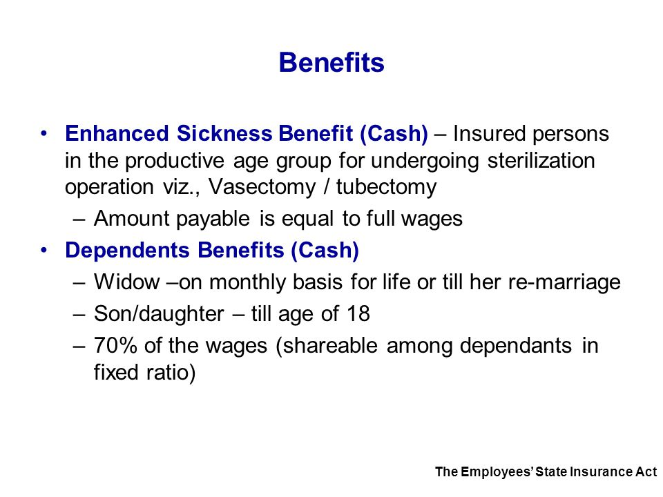 Benefits Enhanced Sickness Benefit (Cash) – Insured persons in the productive age group for undergoing sterilization operation viz., Vasectomy / tubec