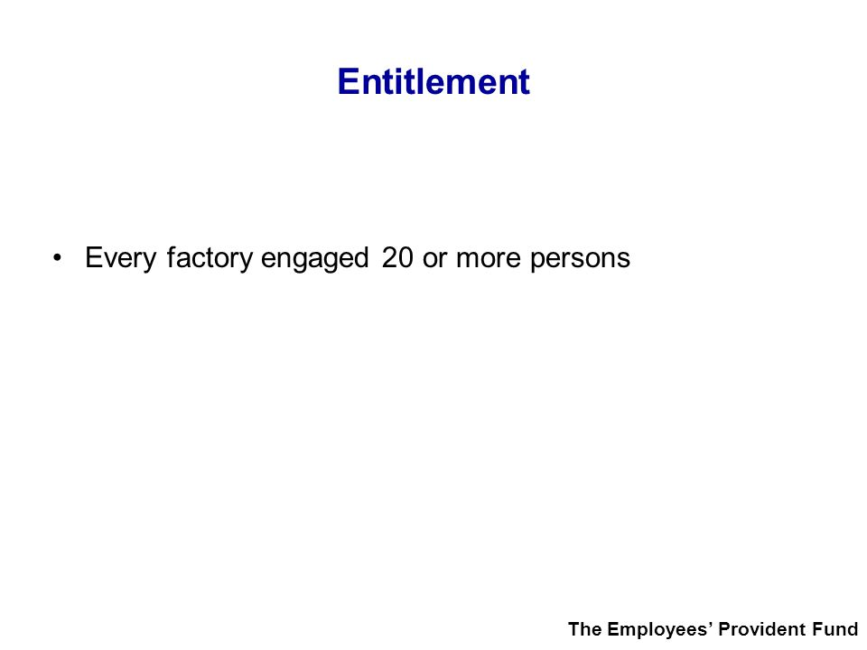 Entitlement Every factory engaged 20 or more persons The Employees' Provident Fund