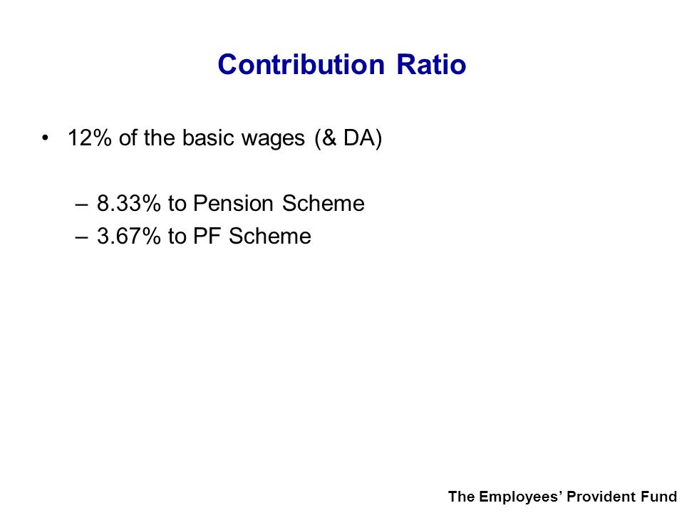 Contribution Ratio 12% of the basic wages (& DA) –8.33% to Pension Scheme –3.67% to PF Scheme The Employees' Provident Fund