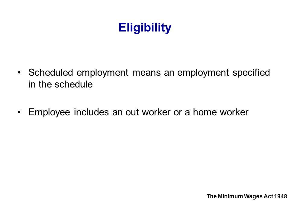 Eligibility Scheduled employment means an employment specified in the schedule Employee includes an out worker or a home worker The Minimum Wages Act