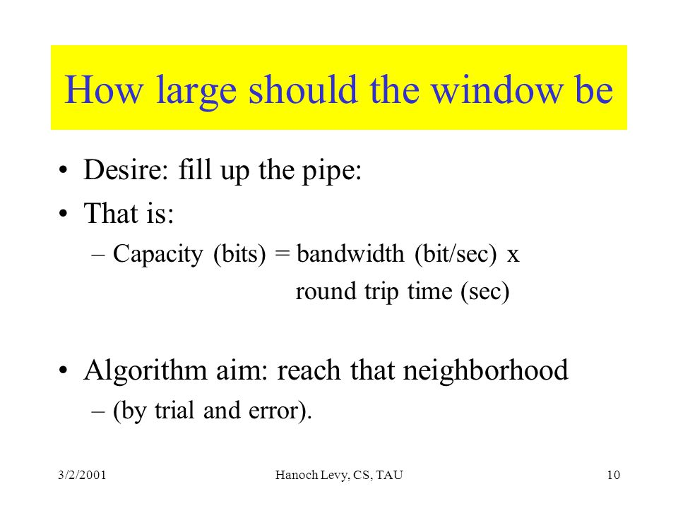 3/2/2001Hanoch Levy, CS, TAU10 How large should the window be Desire: fill up the pipe: That is: –Capacity (bits) = bandwidth (bit/sec) x round trip time (sec) Algorithm aim: reach that neighborhood –(by trial and error).